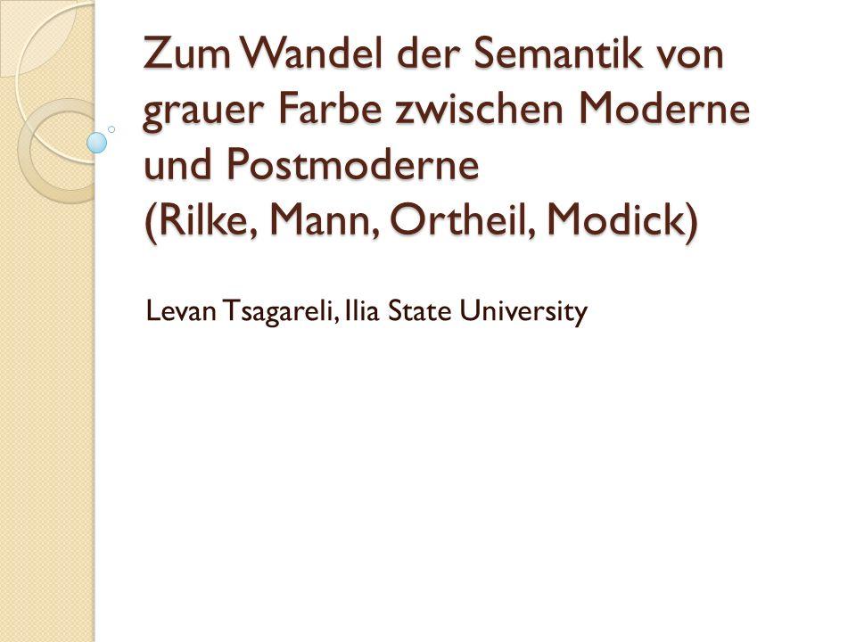 Zum Wandel der Semantik von grauer Farbe zwischen Moderne und Postmoderne (Rilke, Mann, Ortheil, Modick) Levan Tsagareli, Ilia State University