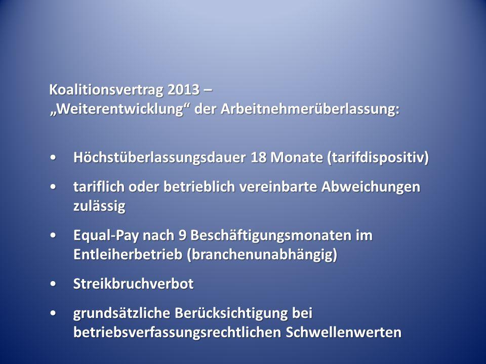 """Koalitionsvertrag 2013 – """"Weiterentwicklung der Arbeitnehmerüberlassung: Höchstüberlassungsdauer 18 Monate (tarifdispositiv)Höchstüberlassungsdauer 18 Monate (tarifdispositiv) tariflich oder betrieblich vereinbarte Abweichungen zulässigtariflich oder betrieblich vereinbarte Abweichungen zulässig Equal-Pay nach 9 Beschäftigungsmonaten im Entleiherbetrieb (branchenunabhängig)Equal-Pay nach 9 Beschäftigungsmonaten im Entleiherbetrieb (branchenunabhängig) StreikbruchverbotStreikbruchverbot grundsätzliche Berücksichtigung bei betriebsverfassungsrechtlichen Schwellenwertengrundsätzliche Berücksichtigung bei betriebsverfassungsrechtlichen Schwellenwerten"""