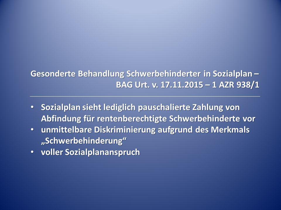 Gesonderte Behandlung Schwerbehinderter in Sozialplan – BAG Urt. v. 17.11.2015 – 1 AZR 938/1 Sozialplan sieht lediglich pauschalierte Zahlung von Abfi