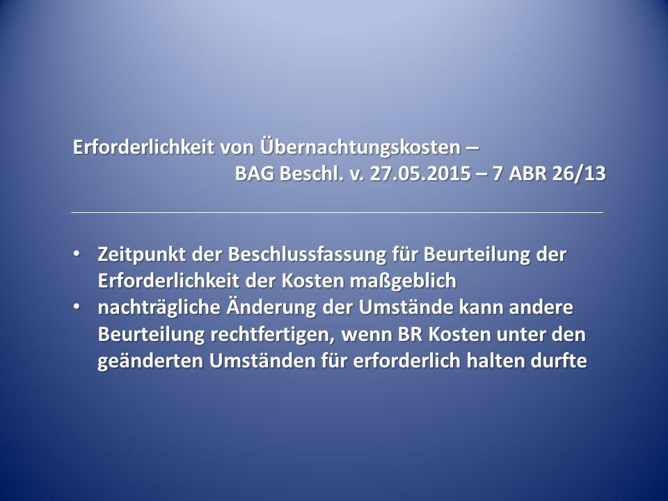 Erforderlichkeit von Übernachtungskosten – BAG Beschl. v. 27.05.2015 – 7 ABR 26/13 Zeitpunkt der Beschlussfassung für Beurteilung der Erforderlichkeit