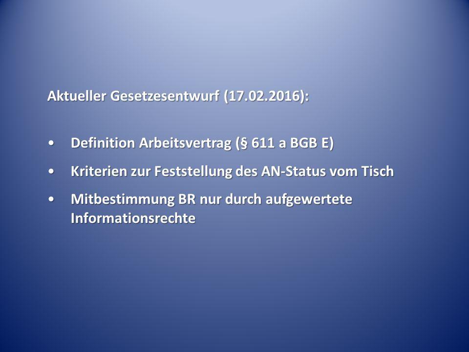 Aktueller Gesetzesentwurf (17.02.2016): Definition Arbeitsvertrag (§ 611 a BGB E)Definition Arbeitsvertrag (§ 611 a BGB E) Kriterien zur Feststellung des AN-Status vom TischKriterien zur Feststellung des AN-Status vom Tisch Mitbestimmung BR nur durch aufgewertete InformationsrechteMitbestimmung BR nur durch aufgewertete Informationsrechte