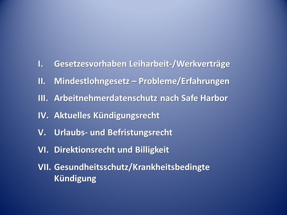I.Gesetzesvorhaben Leiharbeit-/Werkverträge II.Mindestlohngesetz – Probleme/Erfahrungen III.Arbeitnehmerdatenschutz nach Safe Harbor IV.Aktuelles Künd