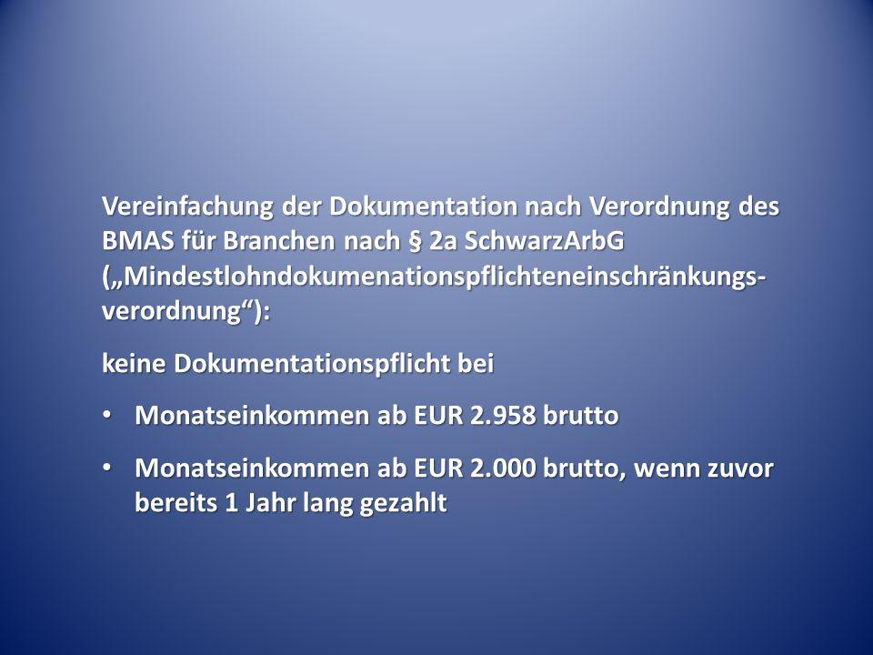 """Vereinfachung der Dokumentation nach Verordnung des BMAS für Branchen nach § 2a SchwarzArbG (""""Mindestlohndokumenationspflichteneinschränkungs- verordnung ): keine Dokumentationspflicht bei Monatseinkommen ab EUR 2.958 brutto Monatseinkommen ab EUR 2.958 brutto Monatseinkommen ab EUR 2.000 brutto, wenn zuvor bereits 1 Jahr lang gezahlt Monatseinkommen ab EUR 2.000 brutto, wenn zuvor bereits 1 Jahr lang gezahlt"""