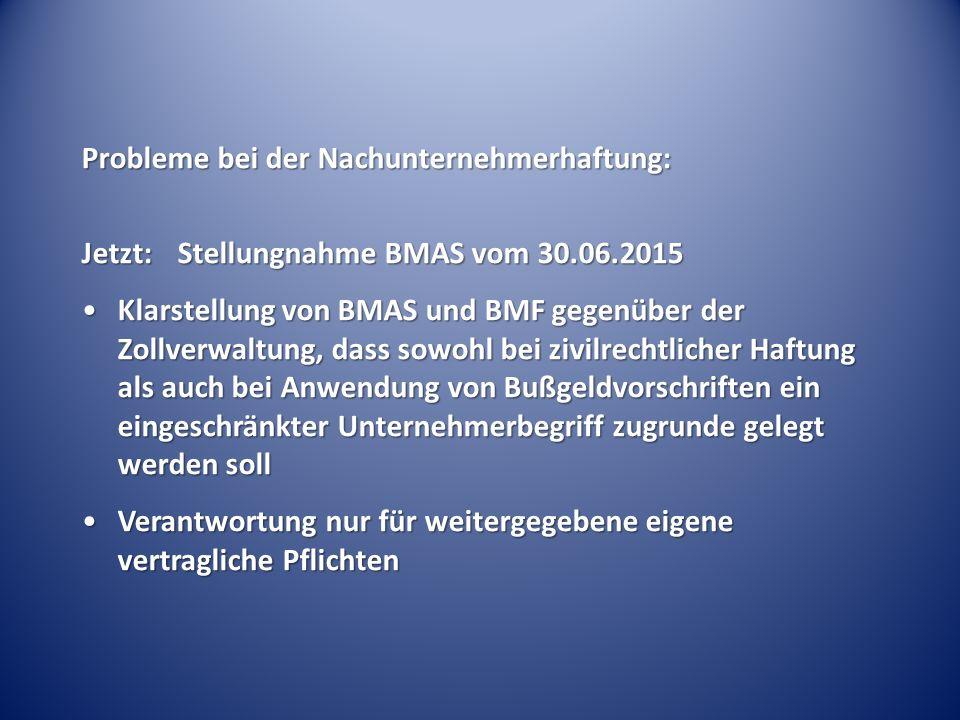 Probleme bei der Nachunternehmerhaftung: Jetzt:Stellungnahme BMAS vom 30.06.2015 Klarstellung von BMAS und BMF gegenüber der Zollverwaltung, dass sowohl bei zivilrechtlicher Haftung als auch bei Anwendung von Bußgeldvorschriften ein eingeschränkter Unternehmerbegriff zugrunde gelegt werden sollKlarstellung von BMAS und BMF gegenüber der Zollverwaltung, dass sowohl bei zivilrechtlicher Haftung als auch bei Anwendung von Bußgeldvorschriften ein eingeschränkter Unternehmerbegriff zugrunde gelegt werden soll Verantwortung nur für weitergegebene eigene vertragliche PflichtenVerantwortung nur für weitergegebene eigene vertragliche Pflichten