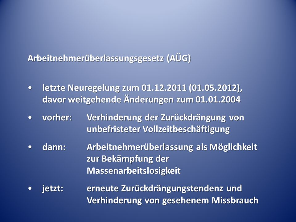 Arbeitnehmerüberlassungsgesetz (AÜG) letzte Neuregelung zum 01.12.2011 (01.05.2012), davor weitgehende Änderungen zum 01.01.2004letzte Neuregelung zum 01.12.2011 (01.05.2012), davor weitgehende Änderungen zum 01.01.2004 vorher:Verhinderung der Zurückdrängung von unbefristeter Vollzeitbeschäftigungvorher:Verhinderung der Zurückdrängung von unbefristeter Vollzeitbeschäftigung dann:Arbeitnehmerüberlassung als Möglichkeit zur Bekämpfung der Massenarbeitslosigkeitdann:Arbeitnehmerüberlassung als Möglichkeit zur Bekämpfung der Massenarbeitslosigkeit jetzt:erneute Zurückdrängungstendenz und Verhinderung von gesehenem Missbrauchjetzt:erneute Zurückdrängungstendenz und Verhinderung von gesehenem Missbrauch