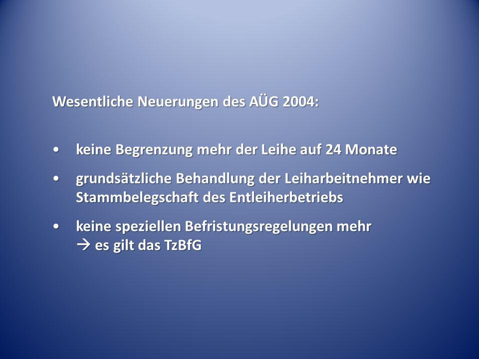 Wesentliche Neuerungen des AÜG 2004: keine Begrenzung mehr der Leihe auf 24 Monatekeine Begrenzung mehr der Leihe auf 24 Monate grundsätzliche Behandlung der Leiharbeitnehmer wie Stammbelegschaft des Entleiherbetriebsgrundsätzliche Behandlung der Leiharbeitnehmer wie Stammbelegschaft des Entleiherbetriebs keine speziellen Befristungsregelungen mehr  es gilt das TzBfGkeine speziellen Befristungsregelungen mehr  es gilt das TzBfG
