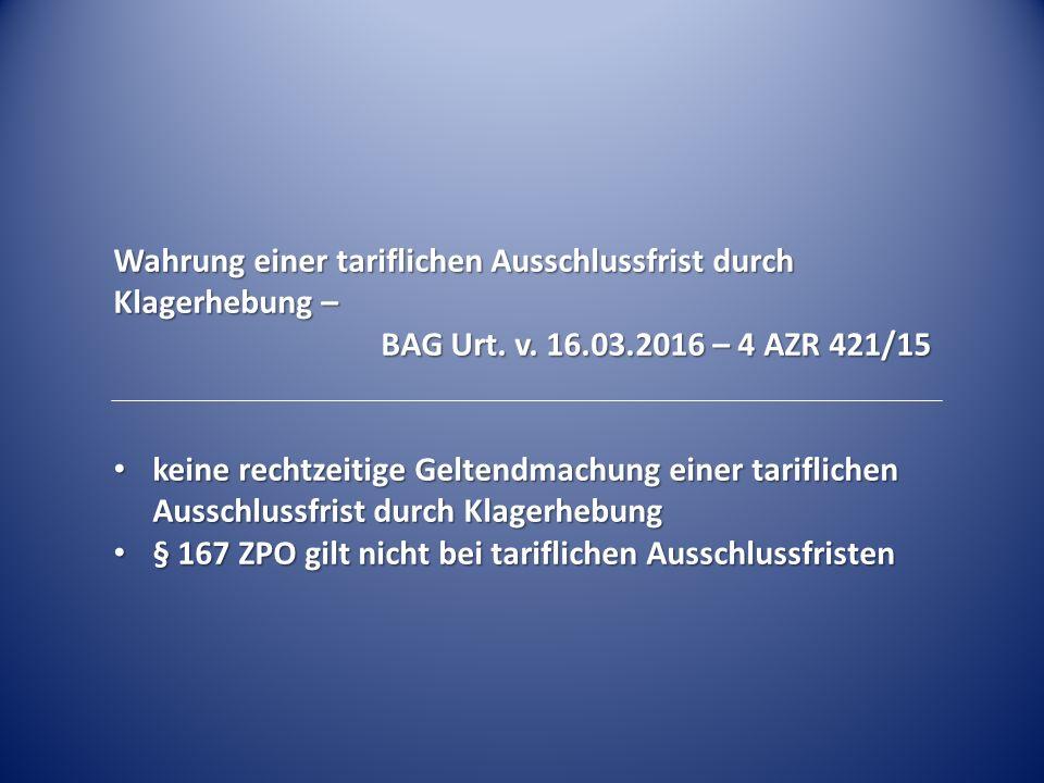 Wahrung einer tariflichen Ausschlussfrist durch Klagerhebung – BAG Urt. v. 16.03.2016 – 4 AZR 421/15 keine rechtzeitige Geltendmachung einer tariflich