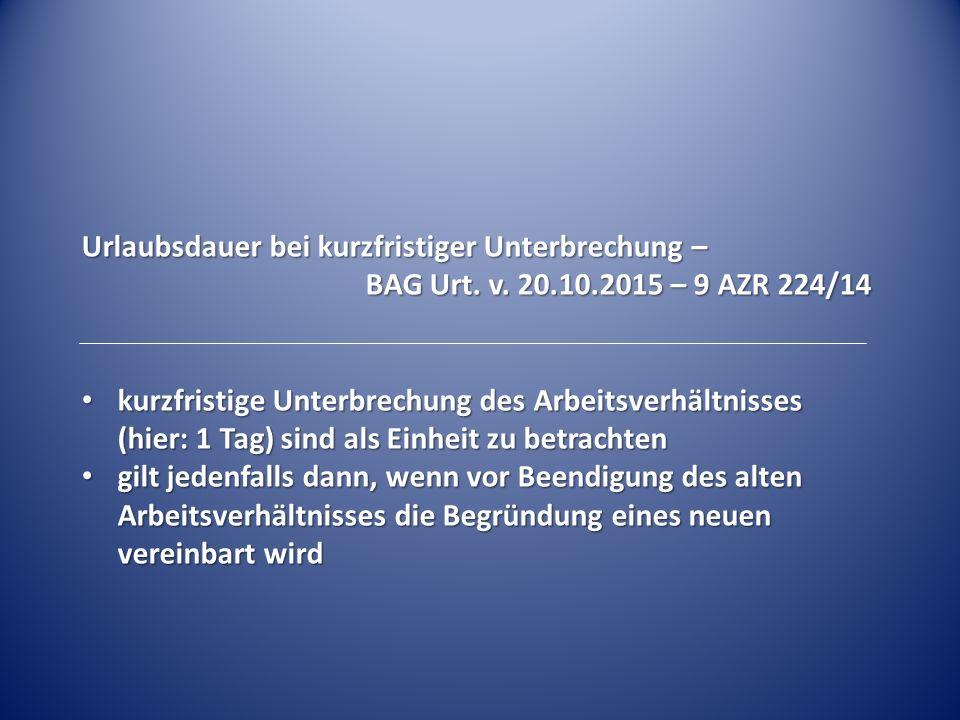 Urlaubsdauer bei kurzfristiger Unterbrechung – BAG Urt. v. 20.10.2015 – 9 AZR 224/14 kurzfristige Unterbrechung des Arbeitsverhältnisses (hier: 1 Tag)