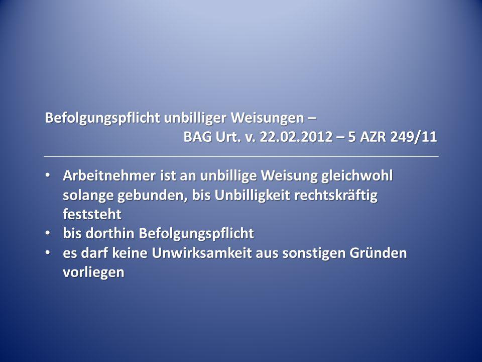 Befolgungspflicht unbilliger Weisungen – BAG Urt. v. 22.02.2012 – 5 AZR 249/11 Arbeitnehmer ist an unbillige Weisung gleichwohl solange gebunden, bis