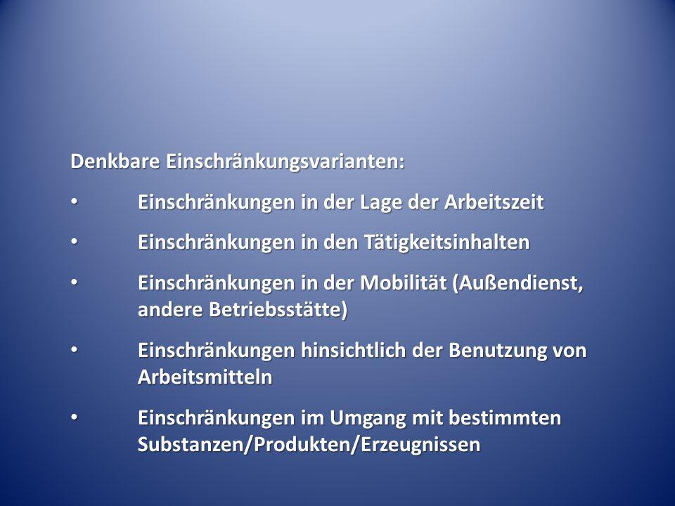 Denkbare Einschränkungsvarianten: Einschränkungen in der Lage der Arbeitszeit Einschränkungen in der Lage der Arbeitszeit Einschränkungen in den Tätigkeitsinhalten Einschränkungen in den Tätigkeitsinhalten Einschränkungen in der Mobilität (Außendienst, andere Betriebsstätte) Einschränkungen in der Mobilität (Außendienst, andere Betriebsstätte) Einschränkungen hinsichtlich der Benutzung von Arbeitsmitteln Einschränkungen hinsichtlich der Benutzung von Arbeitsmitteln Einschränkungen im Umgang mit bestimmten Substanzen/Produkten/Erzeugnissen Einschränkungen im Umgang mit bestimmten Substanzen/Produkten/Erzeugnissen