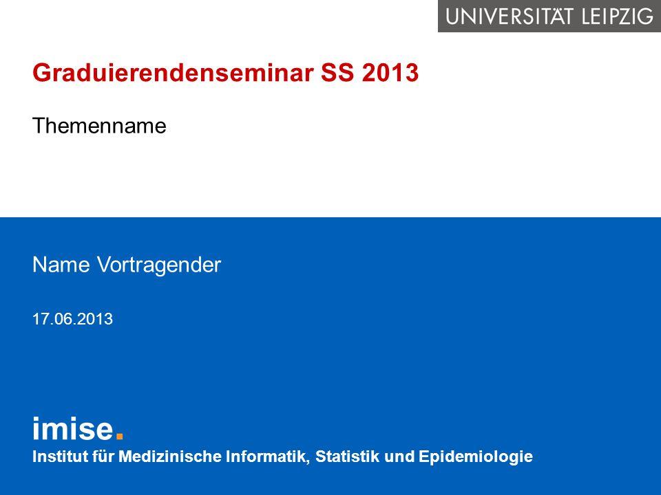 Institut für Medizinische Informatik, Statistik und Epidemiologie Graduierendenseminar SS 2013 Themenname Name Vortragender 17.06.2013