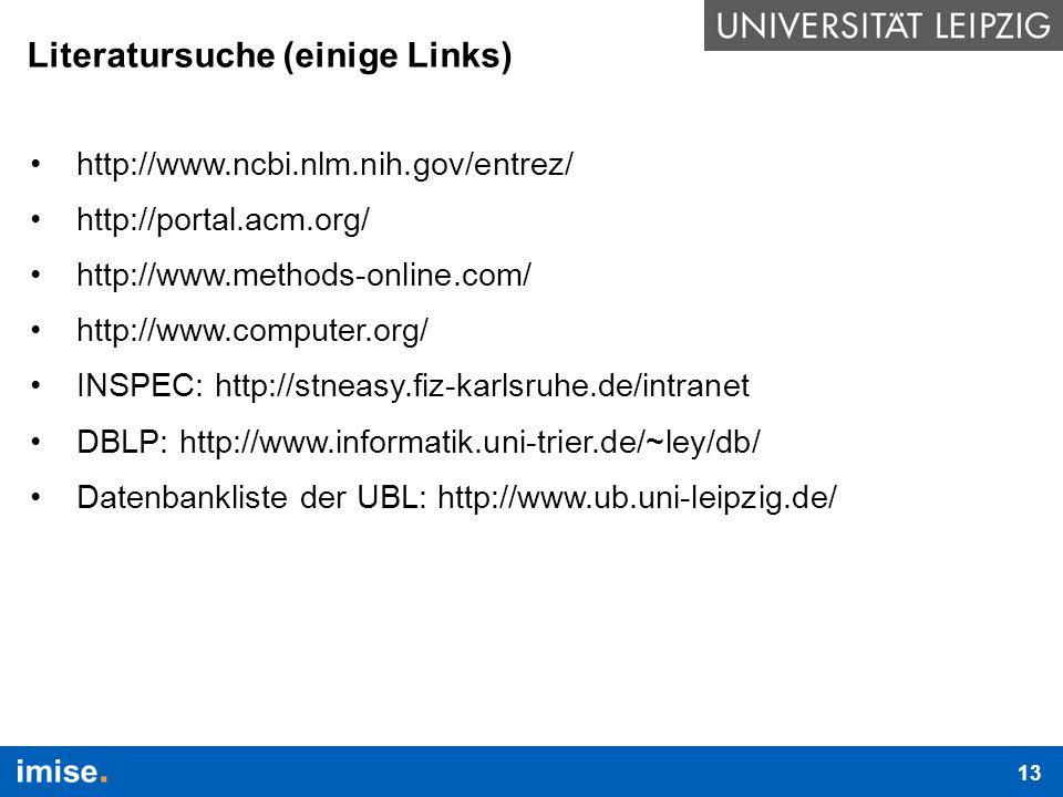 Literatursuche (einige Links) http://www.ncbi.nlm.nih.gov/entrez/ http://portal.acm.org/ http://www.methods-online.com/ http://www.computer.org/ INSPEC: http://stneasy.fiz-karlsruhe.de/intranet DBLP: http://www.informatik.uni-trier.de/~ley/db/ Datenbankliste der UBL: http://www.ub.uni-leipzig.de/ 13