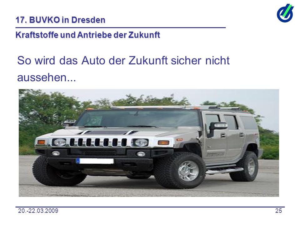 20.-22.03.200925 17. BUVKO in Dresden Kraftstoffe und Antriebe der Zukunft So wird das Auto der Zukunft sicher nicht aussehen...