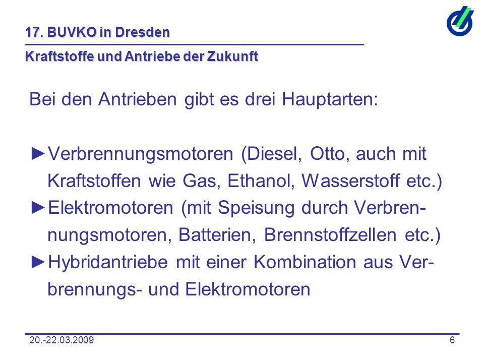 20.-22.03.20096 17. BUVKO in Dresden Kraftstoffe und Antriebe der Zukunft Bei den Antrieben gibt es drei Hauptarten: ►Verbrennungsmotoren (Diesel, Ott