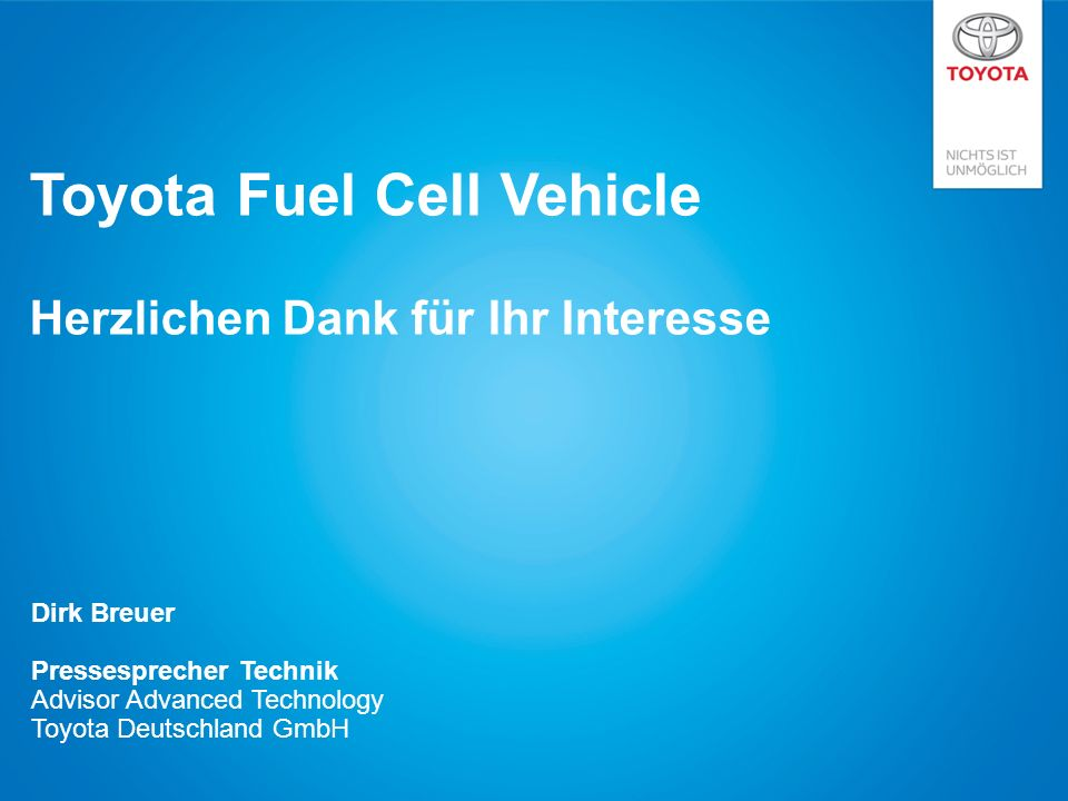 Toyota Fuel Cell Vehicle Herzlichen Dank für Ihr Interesse Dirk Breuer Pressesprecher Technik Advisor Advanced Technology Toyota Deutschland GmbH