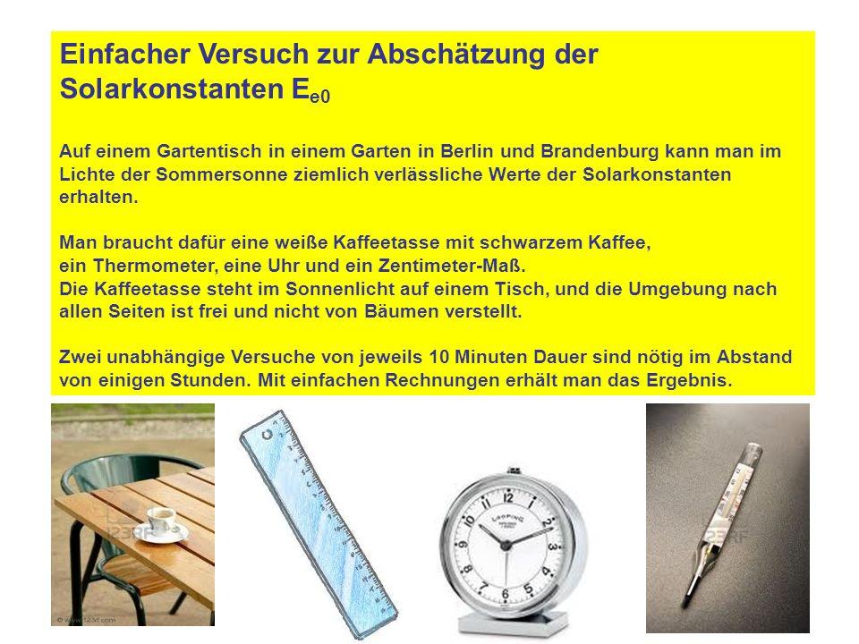 Einfacher Versuch zur Abschätzung der Solarkonstanten E e0 Auf einem Gartentisch in einem Garten in Berlin und Brandenburg kann man im Lichte der Sommersonne ziemlich verlässliche Werte der Solarkonstanten erhalten.