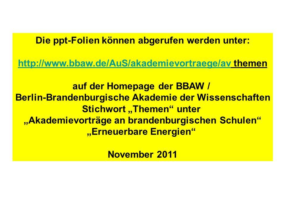 """Die ppt-Folien können abgerufen werden unter: http://www.bbaw.de/AuS/akademievortraege/avhttp://www.bbaw.de/AuS/akademievortraege/av themen auf der Homepage der BBAW / Berlin-Brandenburgische Akademie der Wissenschaften Stichwort """"Themen unter """"Akademievorträge an brandenburgischen Schulen """"Erneuerbare Energien November 2011"""