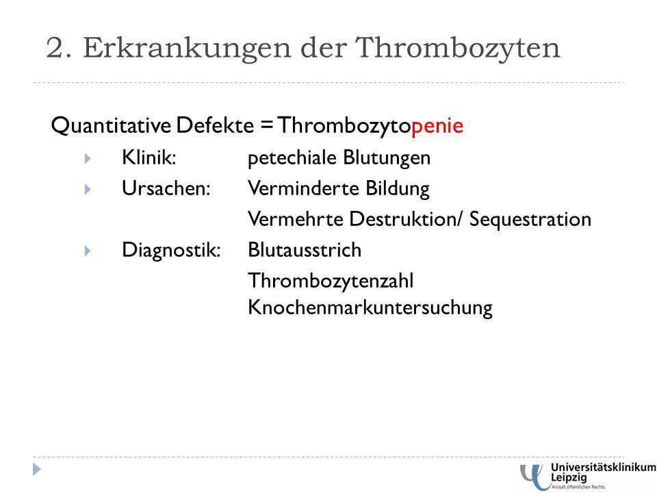 Quantitative Defekte = Thrombozytopenie  Klinik:petechiale Blutungen  Ursachen:Verminderte Bildung Vermehrte Destruktion/ Sequestration  Diagnostik:Blutausstrich Thrombozytenzahl Knochenmarkuntersuchung 2.