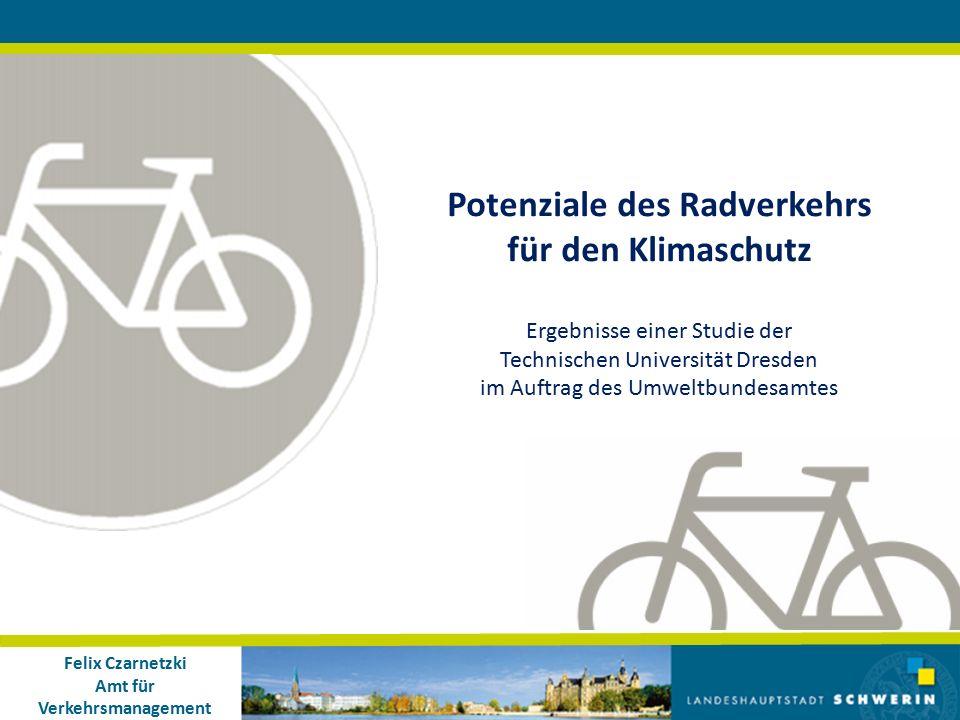 Felix Czarnetzki Amt für Verkehrsmanagement Potenziale des Radverkehrs für den Klimaschutz Ergebnisse einer Studie der Technischen Universität Dresden im Auftrag des Umweltbundesamtes