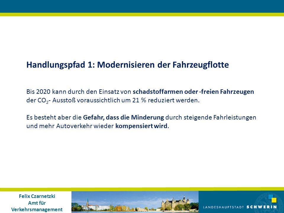 Felix Czarnetzki Amt für Verkehrsmanagement Handlungspfad 1: Modernisieren der Fahrzeugflotte Bis 2020 kann durch den Einsatz von schadstoffarmen oder -freien Fahrzeugen der CO 2 - Ausstoß voraussichtlich um 21 % reduziert werden.