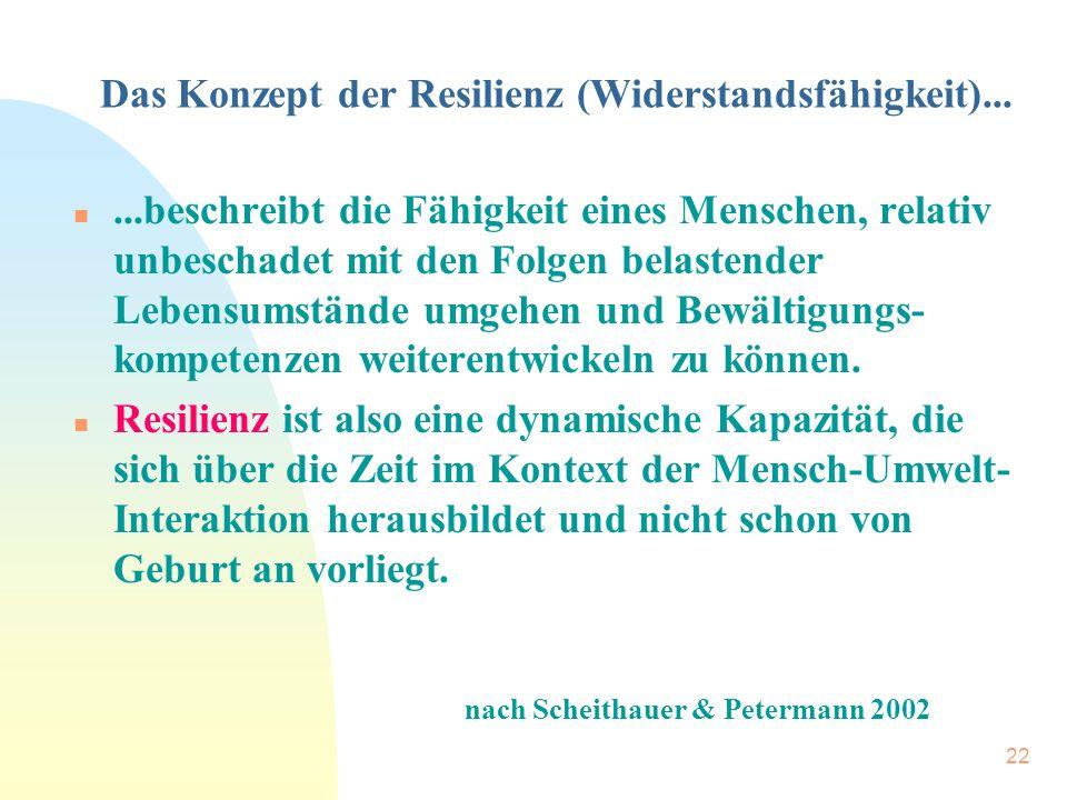 22 Das Konzept der Resilienz (Widerstandsfähigkeit)... n...beschreibt die Fähigkeit eines Menschen, relativ unbeschadet mit den Folgen belastender Leb