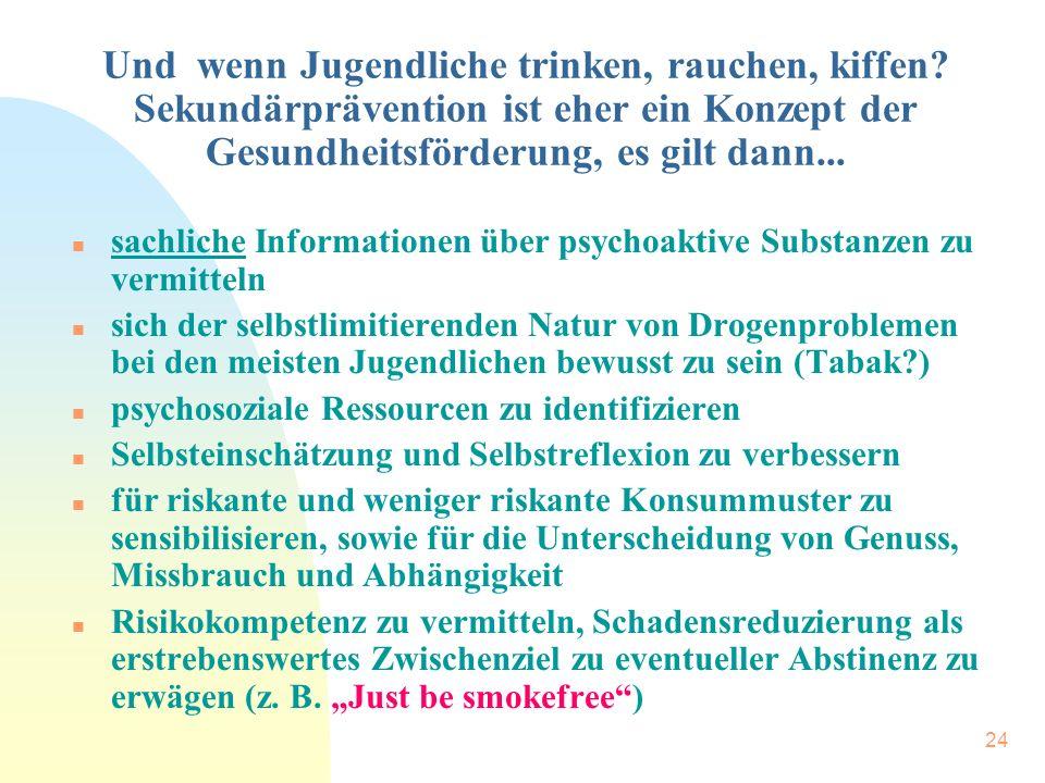 24 Und wenn Jugendliche trinken, rauchen, kiffen? Sekundärprävention ist eher ein Konzept der Gesundheitsförderung, es gilt dann... n sachliche Inform