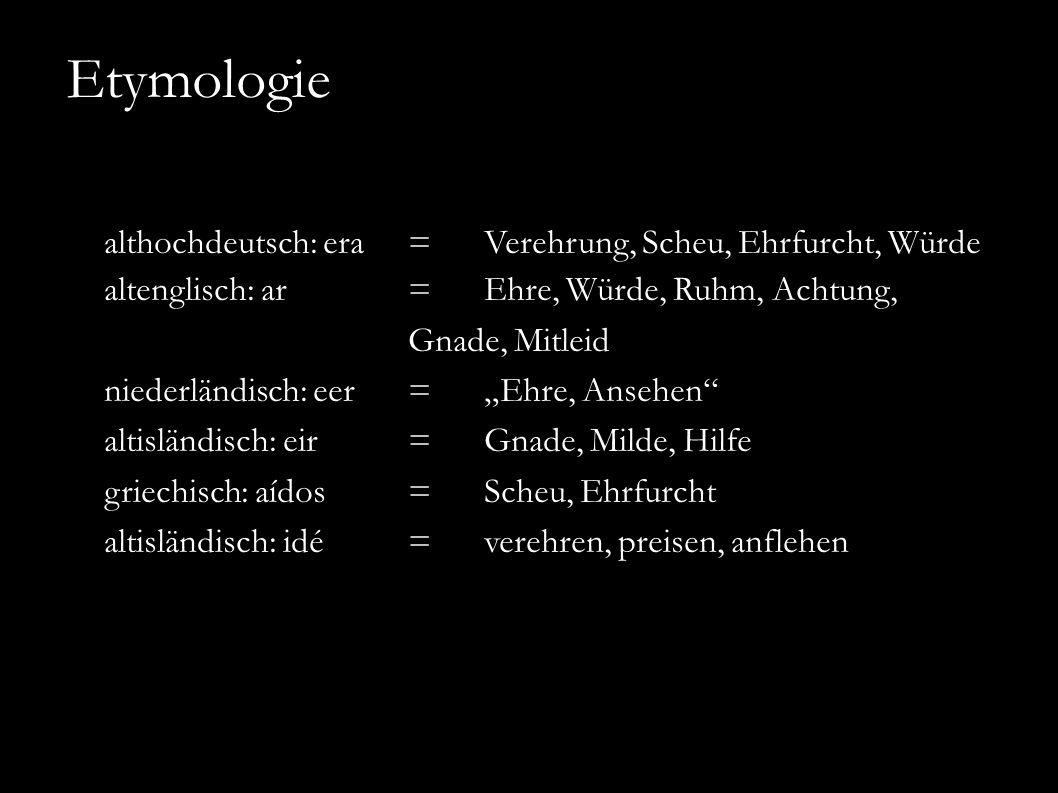 """althochdeutsch: era =Verehrung, Scheu, Ehrfurcht, Würde altenglisch: ar =Ehre, Würde, Ruhm, Achtung, Gnade, Mitleid niederländisch: eer=""""Ehre, Ansehen altisländisch: eir=Gnade, Milde, Hilfe griechisch: aídos=Scheu, Ehrfurcht altisländisch: idé=verehren, preisen, anflehen Etymologie"""