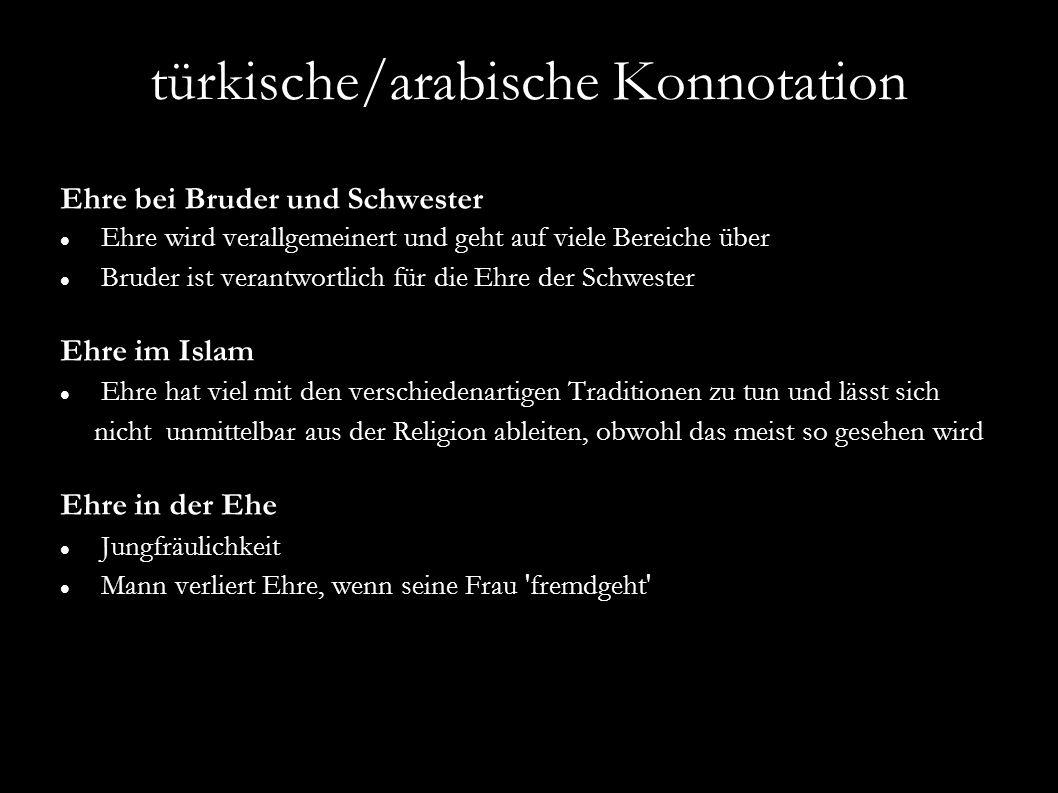 türkische/arabische Konnotation Ehre bei Bruder und Schwester Ehre wird verallgemeinert und geht auf viele Bereiche über Bruder ist verantwortlich für
