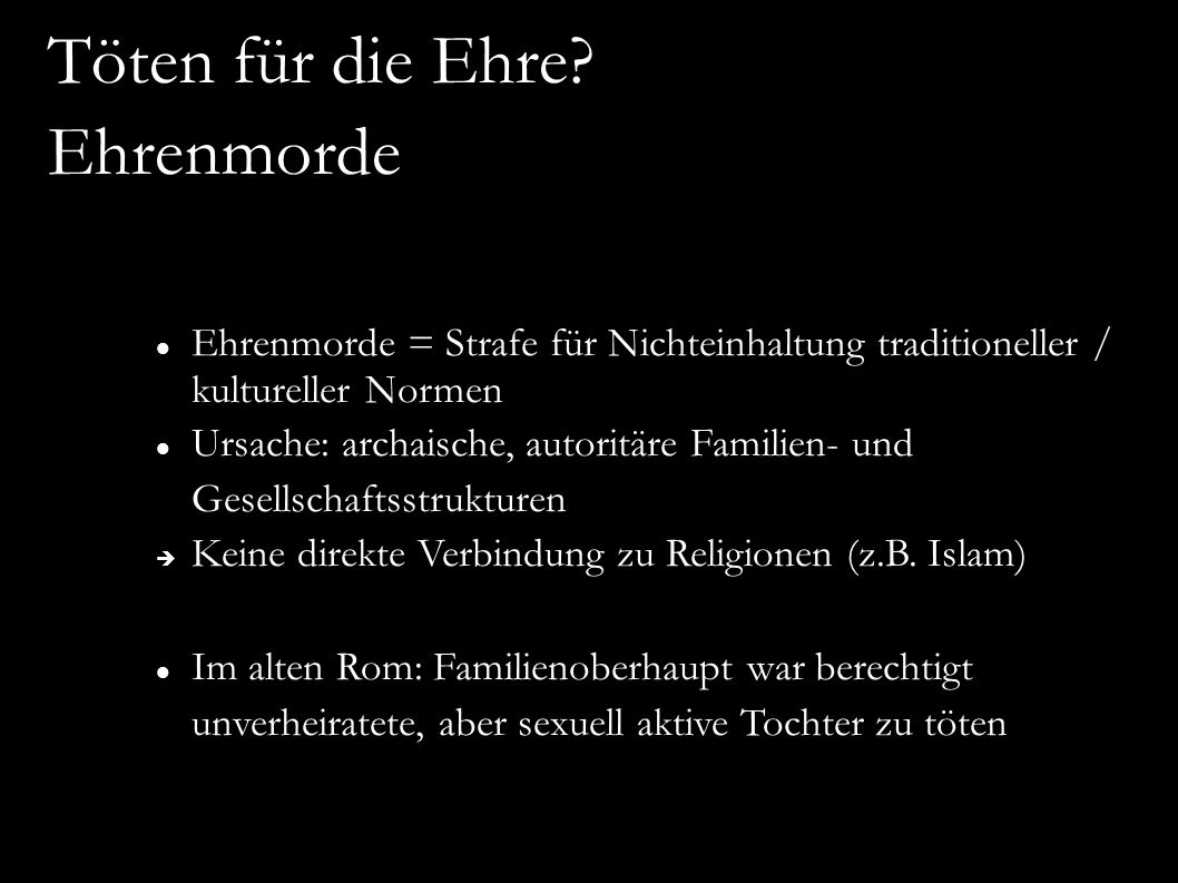 Ehrenmorde = Strafe für Nichteinhaltung traditioneller / kultureller Normen Ursache: archaische, autoritäre Familien- und Gesellschaftsstrukturen  Keine direkte Verbindung zu Religionen (z.B.