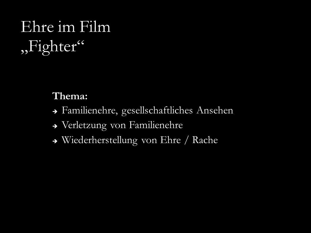 """Ehre im Film """"Fighter"""" Thema:  Familienehre, gesellschaftliches Ansehen  Verletzung von Familienehre  Wiederherstellung von Ehre / Rache"""