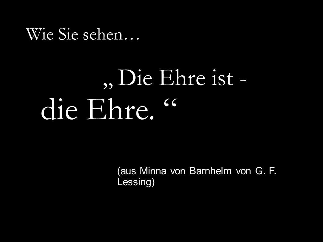 """Wie Sie sehen… """" Die Ehre ist - die Ehre. (aus Minna von Barnhelm von G. F. Lessing)"""