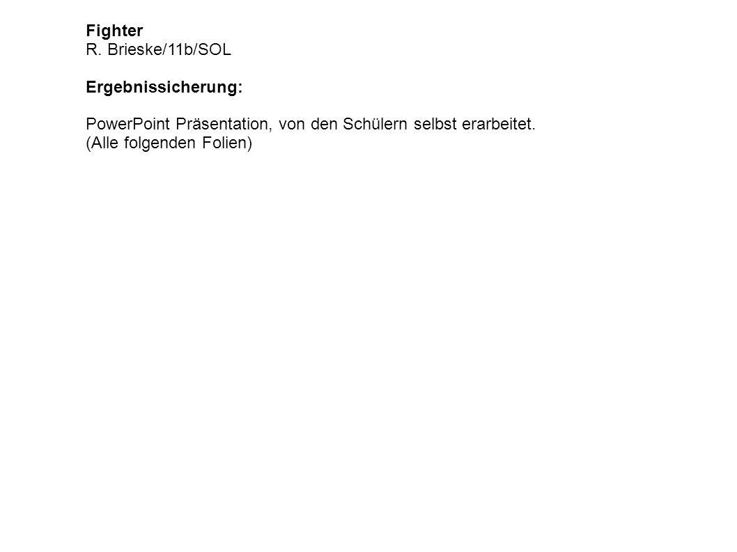 Fighter R. Brieske/11b/SOL Ergebnissicherung: PowerPoint Präsentation, von den Schülern selbst erarbeitet. (Alle folgenden Folien)