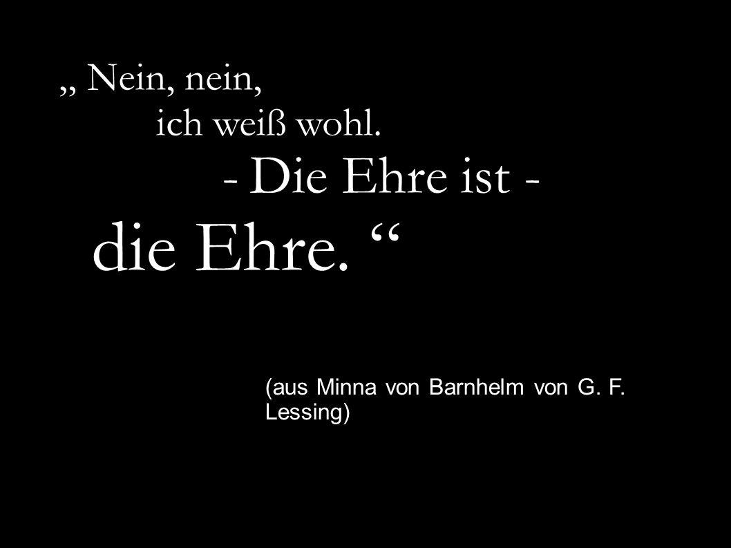 """"""" Nein, nein, ich weiß wohl. - Die Ehre ist - die Ehre. """" (aus Minna von Barnhelm von G. F. Lessing)"""