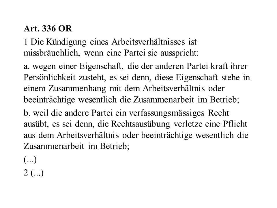 Art. 336 OR 1 Die Kündigung eines Arbeitsverhältnisses ist missbräuchlich, wenn eine Partei sie ausspricht: a. wegen einer Eigenschaft, die der andere
