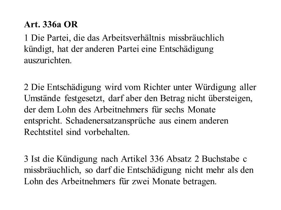 Art. 336a OR 1 Die Partei, die das Arbeitsverhältnis missbräuchlich kündigt, hat der anderen Partei eine Entschädigung auszurichten. 2 Die Entschädigu