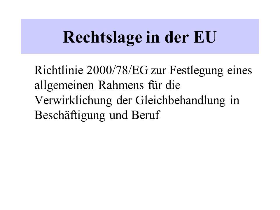 Rechtslage in der EU Richtlinie 2000/78/EG zur Festlegung eines allgemeinen Rahmens für die Verwirklichung der Gleichbehandlung in Beschäftigung und Beruf