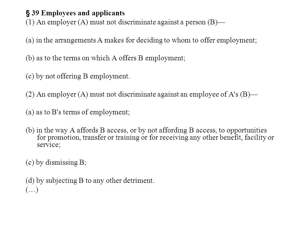 § 39 Employees and applicants (1) An employer (A) must not discriminate against a person (B)— (a) in the arrangements A makes for deciding to whom to offer employment; (b) as to the terms on which A offers B employment; (c) by not offering B employment.