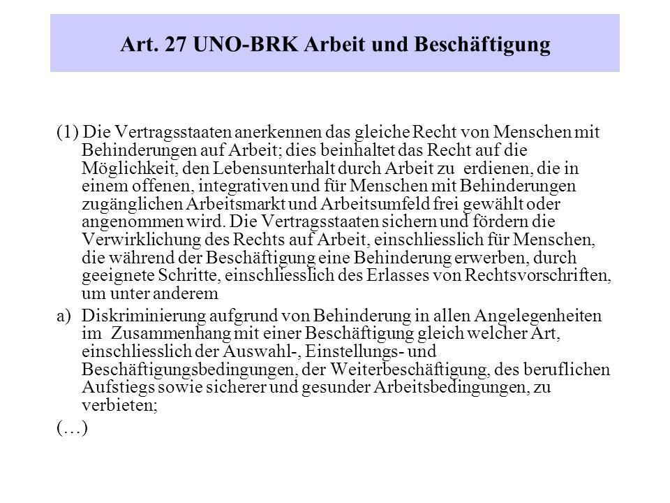 Art. 27 UNO-BRK Arbeit und Beschäftigung (1) Die Vertragsstaaten anerkennen das gleiche Recht von Menschen mit Behinderungen auf Arbeit; dies beinhalt