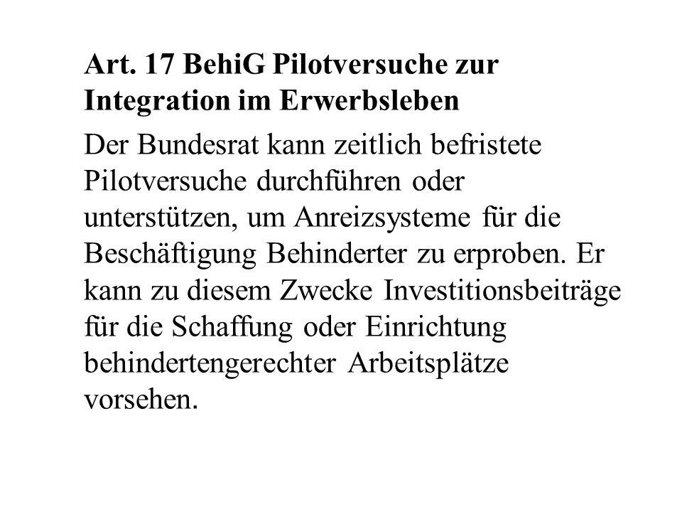 Art. 17 BehiG Pilotversuche zur Integration im Erwerbsleben Der Bundesrat kann zeitlich befristete Pilotversuche durchführen oder unterstützen, um Anr