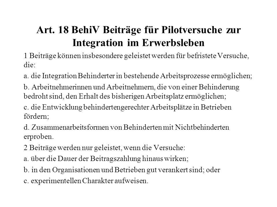 Art. 18 BehiV Beiträge für Pilotversuche zur Integration im Erwerbsleben 1 Beiträge können insbesondere geleistet werden für befristete Versuche, die: