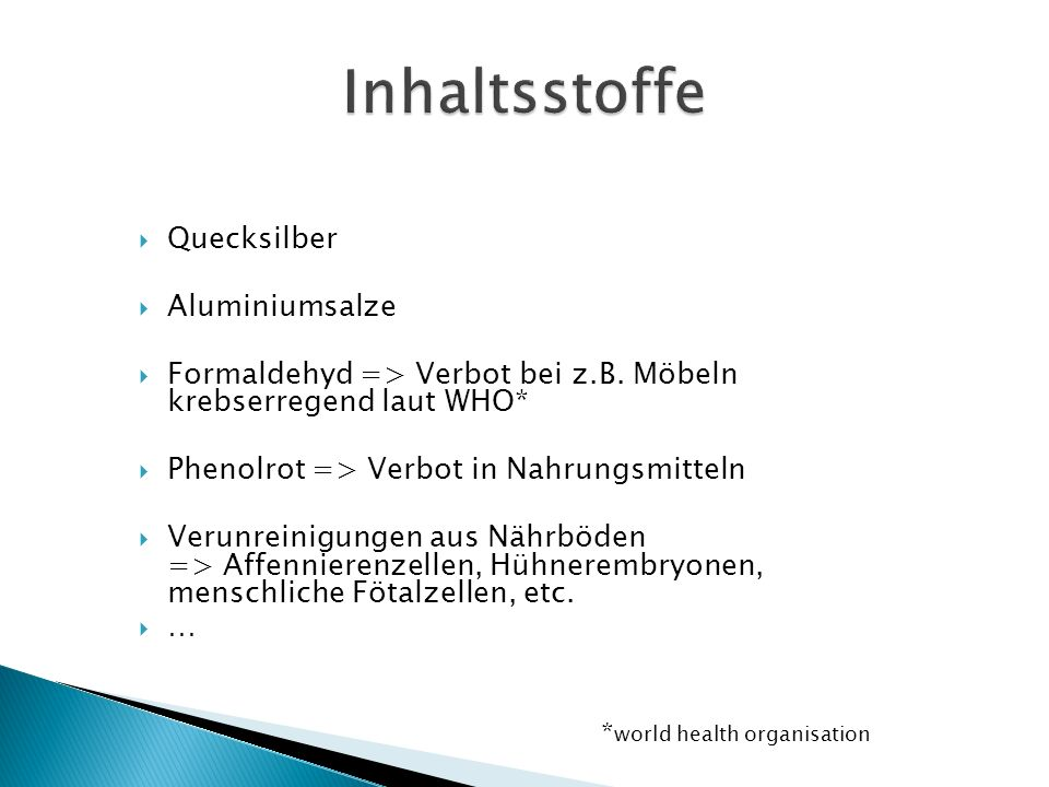  Quecksilber  Aluminiumsalze  Formaldehyd => Verbot bei z.B. Möbeln krebserregend laut WHO*  Phenolrot => Verbot in Nahrungsmitteln  Verunreinigu