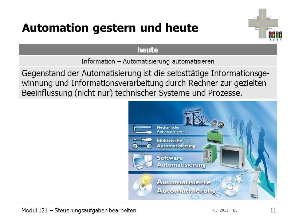 Modul 121 – Steuerungsaufgaben bearbeiten11 R.3–2011 - BL Automation gestern und heute heute Information – Automatisierung automatisieren Gegenstand der Automatisierung ist die selbsttätige Informationsge- winnung und Informationsverarbeitung durch Rechner zur gezielten Beeinflussung (nicht nur) technischer Systeme und Prozesse.