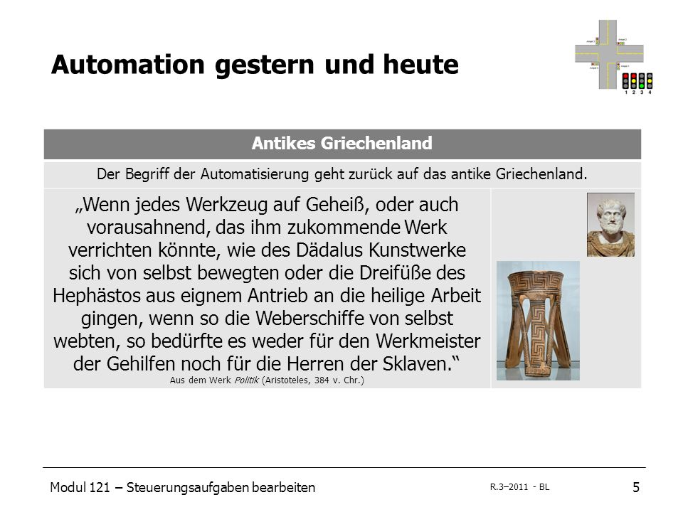 Modul 121 – Steuerungsaufgaben bearbeiten5 R.3–2011 - BL Automation gestern und heute Antikes Griechenland Der Begriff der Automatisierung geht zurück auf das antike Griechenland.