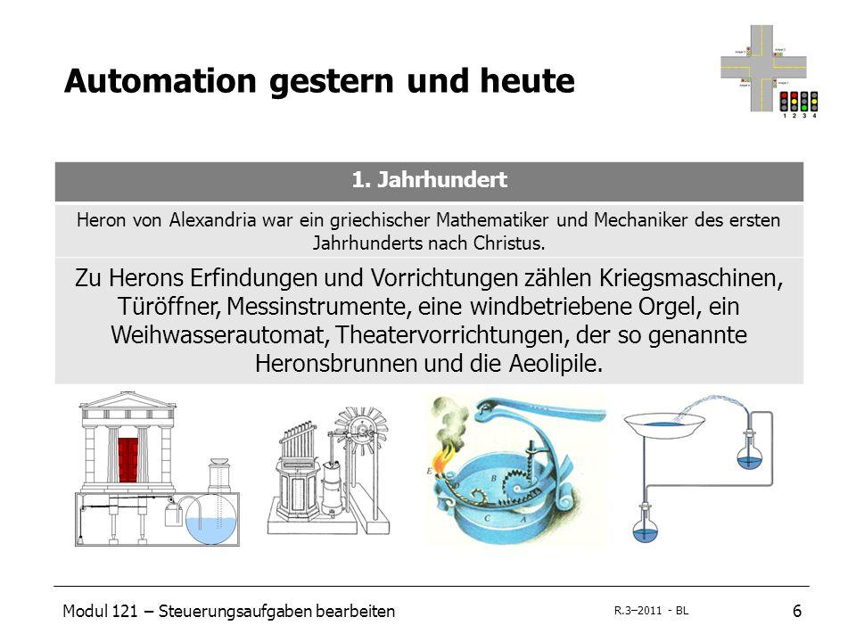 Modul 121 – Steuerungsaufgaben bearbeiten6 R.3–2011 - BL Automation gestern und heute 1. Jahrhundert Heron von Alexandria war ein griechischer Mathema