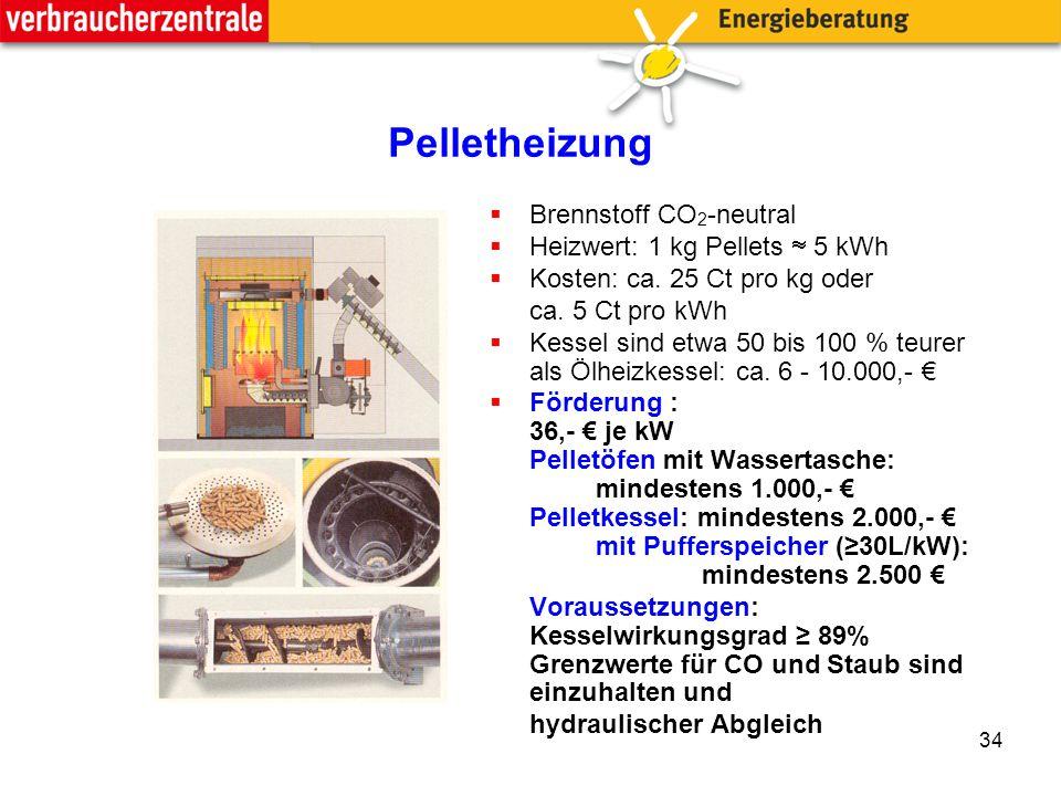34 Pelletheizung  Brennstoff CO 2 -neutral  Heizwert: 1 kg Pellets  5 kWh  Kosten: ca.