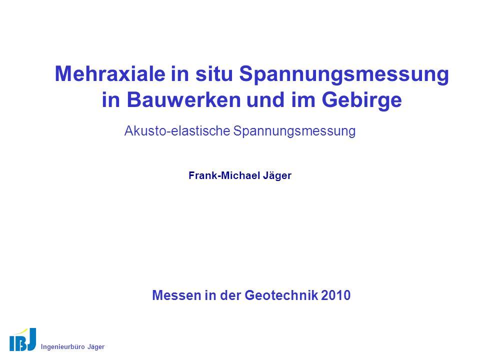 Mehraxiale in situ Spannungsmessung in Bauwerken und im Gebirge Akusto-elastische Spannungsmessung Ingenieurbüro Jäger Frank-Michael Jäger Messen in der Geotechnik 2010