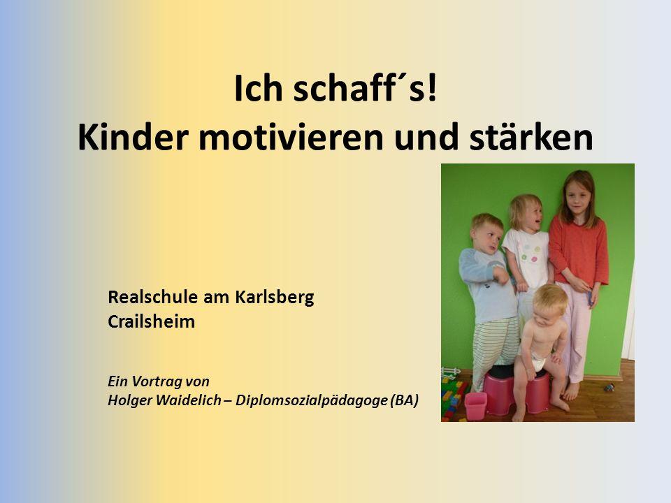 Ich schaff´s! Kinder motivieren und stärken Realschule am Karlsberg Crailsheim Ein Vortrag von Holger Waidelich – Diplomsozialpädagoge (BA)