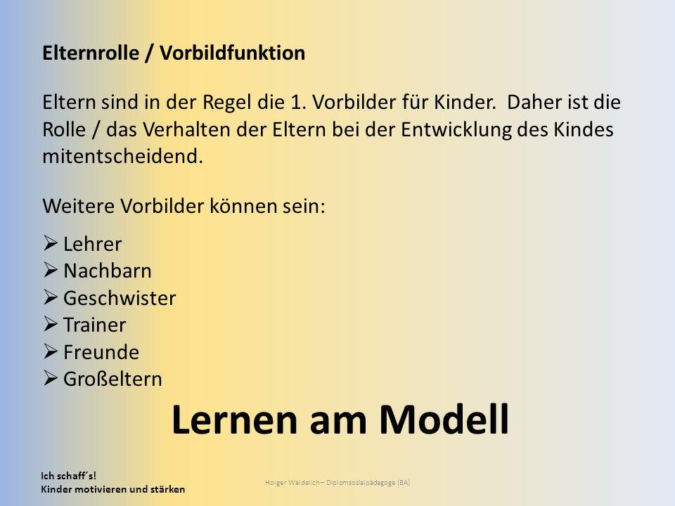 Ich schaff´s! Kinder motivieren und stärken Holger Waidelich – Diplomsozialpädagoge (BA) Elternrolle / Vorbildfunktion Eltern sind in der Regel die 1.