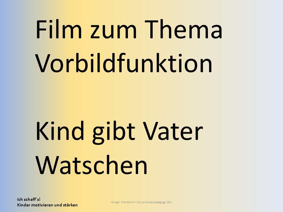 Ich schaff´s! Kinder motivieren und stärken Holger Waidelich – Diplomsozialpädagoge (BA) Film zum Thema Vorbildfunktion Kind gibt Vater Watschen