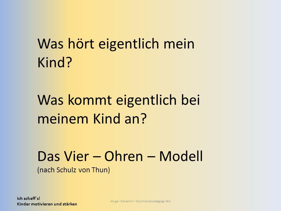 Ich schaff´s! Kinder motivieren und stärken Holger Waidelich – Diplomsozialpädagoge (BA) Was hört eigentlich mein Kind? Was kommt eigentlich bei meine